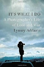 It's What I Do: A Photographer's Life of Love and War by Lynsey Addario (2015)