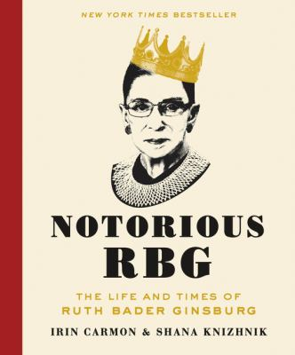 Notorious RBG: The Life and Times of Ruth Bader Ginsburg by Irin Carmon & Shana Knizhnik (2015)