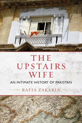 The Upstairs Wife: An Intimate History of Pakistan by Rafia Zakaria (2015)