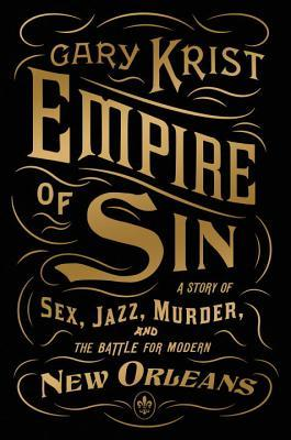 Empire of Sin: A Story of Sex, Jazz, Murder, and the Battle for Modern New Orleans by Gary Krist (2014)