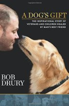 A Dog's Gift: The Inspirational Story of Veterans and Children Healed by Man's Best Friend by Bob Drury (2015)
