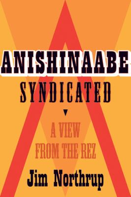 Anishinaabe Syndicated: A View from the Rez by Jim Northrup (2011)